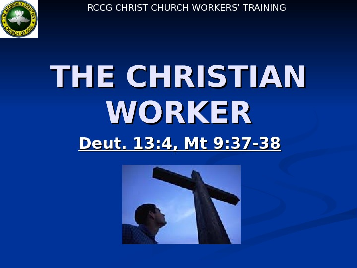 RCCG CHRIST CHURCH WORKERS' TRAINING THE CHRISTIAN WORKER Deut. 13: 4, Mt 9: 37