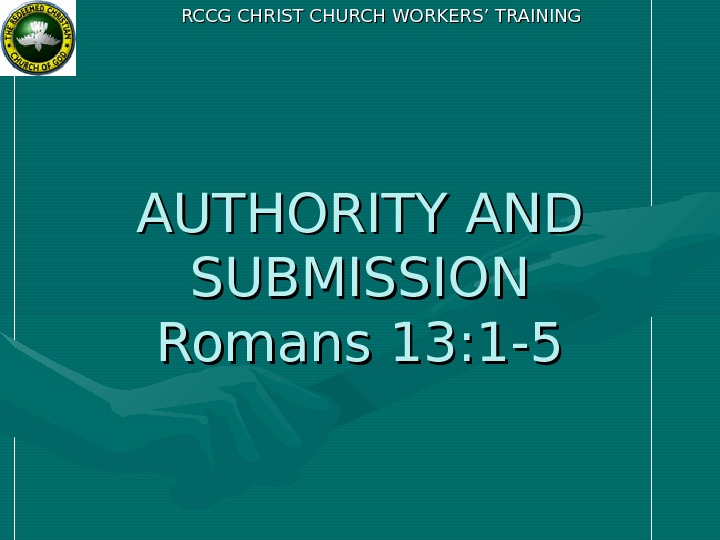 RCCG CHRIST CHURCH WORKERS' TRAINING AUTHORITY AND SUBMISSION Romans 13: 1 -5