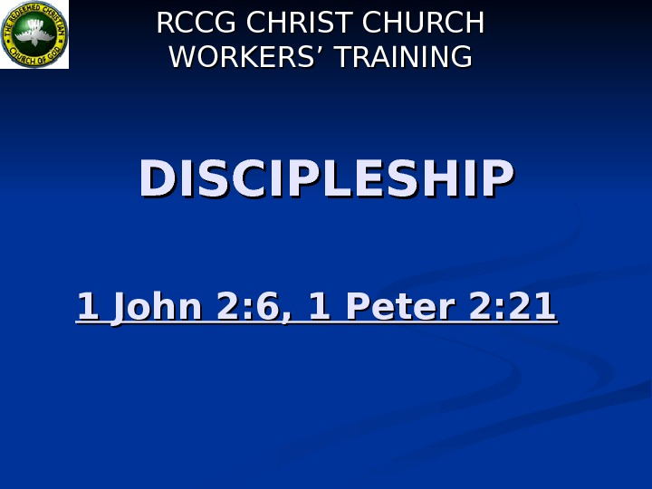 DISCIPLESHIP 1 John 2: 6, 1 Peter 2: 21  RCCG CHRIST CHURCH WORKERS'