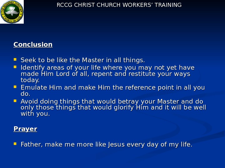 RCCG CHRIST CHURCH WORKERS' TRAINING Conclusion Seek to be like the Master in all