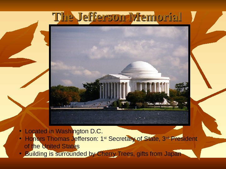 The Jefferson Memorial • Located in Washington D. C.  • Honors Thomas Jefferson: 1