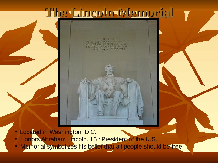 The Lincoln Memorial • Located in Washington, D. C.  • Honors Abraham Lincoln, 16