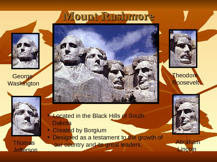 Mount Rushmore George Washington Thomas Jefferson Theodore Roosevelt Abraham  Lincoln • Located in the