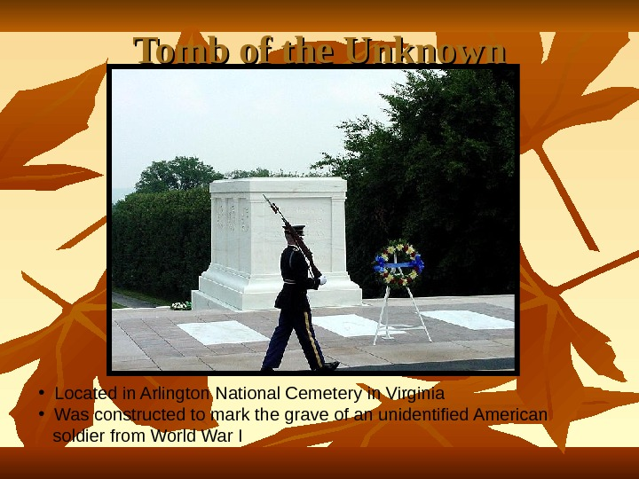 Tomb of the Unknown • Located in Arlington National Cemetery in Virginia • Was constructed