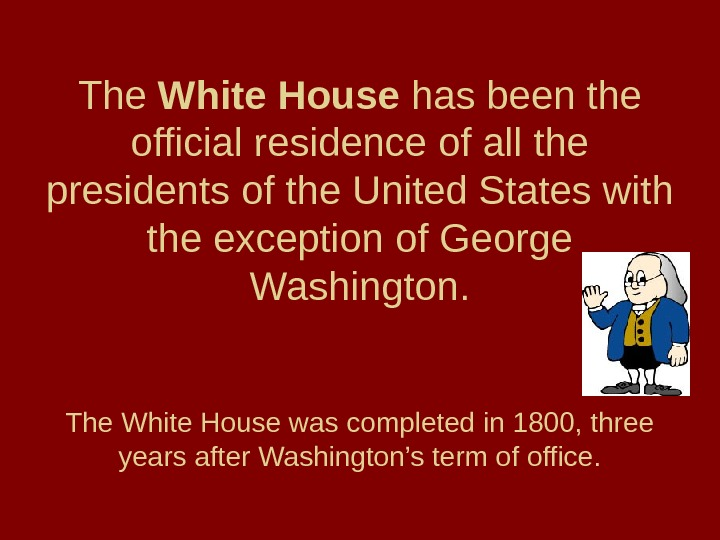 The White House has been the official residence of all the presidents of the