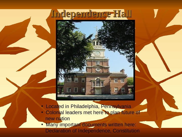 Independence Hall • Located in Philadelphia, Pennsylvania • Colonial leaders met here to plan future