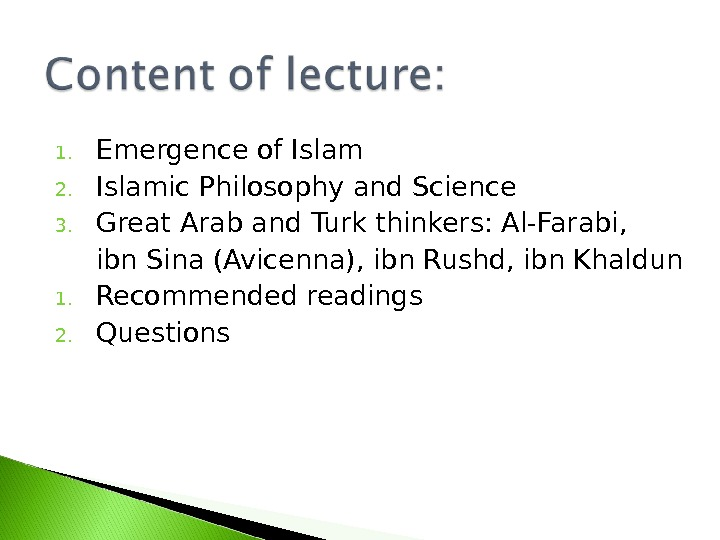 1. Emergence of Islam 2. Islamic Philosophy and Science 3. Great Arab and Turk thinkers: Al-Farabi,