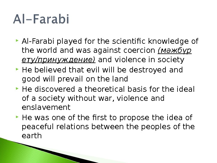 Al-Farabi played for the scientific knowledge of the world and was against coercion ( мәжбүр