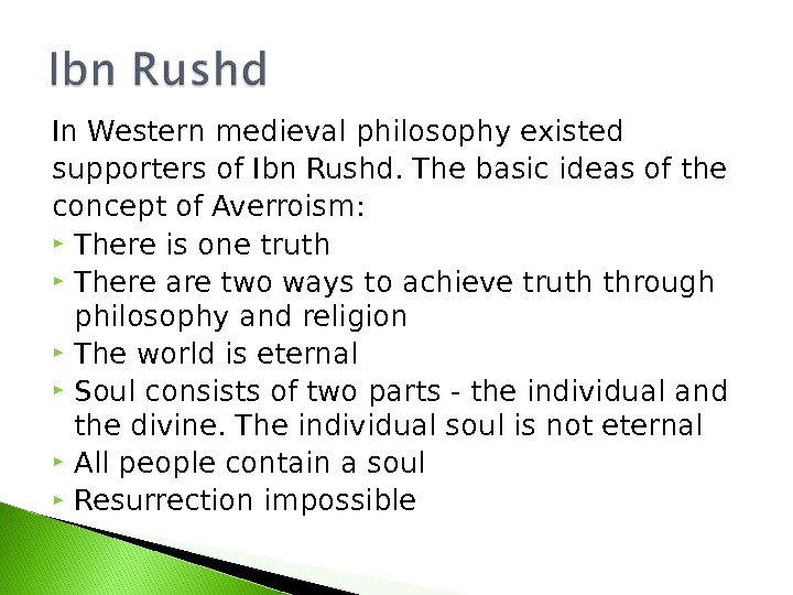 In Western medieval philosophy existed supporters of Ibn Rushd. The basic ideas of the concept of