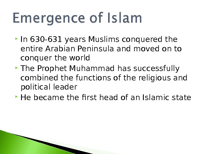 In 630 -631 years Muslims conquered the entire Arabian Peninsula and moved on to conquer