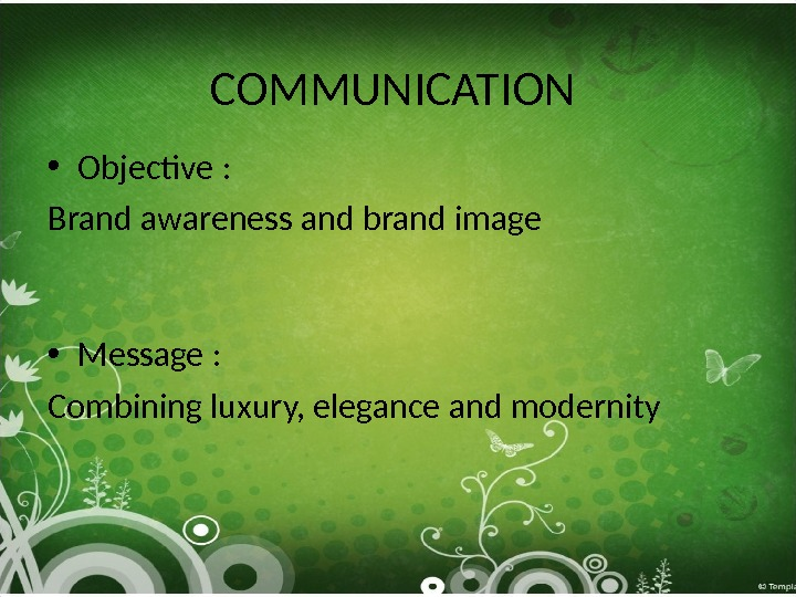 COMMUNICATION • Objective :  Brand awareness and brand image • Message :  Combining luxury,