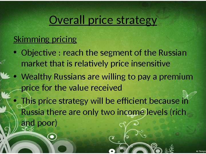 Overall price strategy Skimming pricing • Objective : reach the segment of the Russian market that