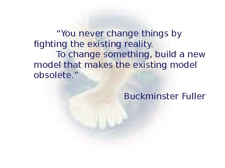 """ You never change things by fighting the existing reality.  To change something, build a"