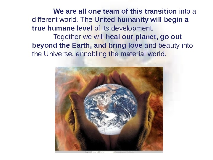 We are all one team of this transition into a different world. The United humanity will