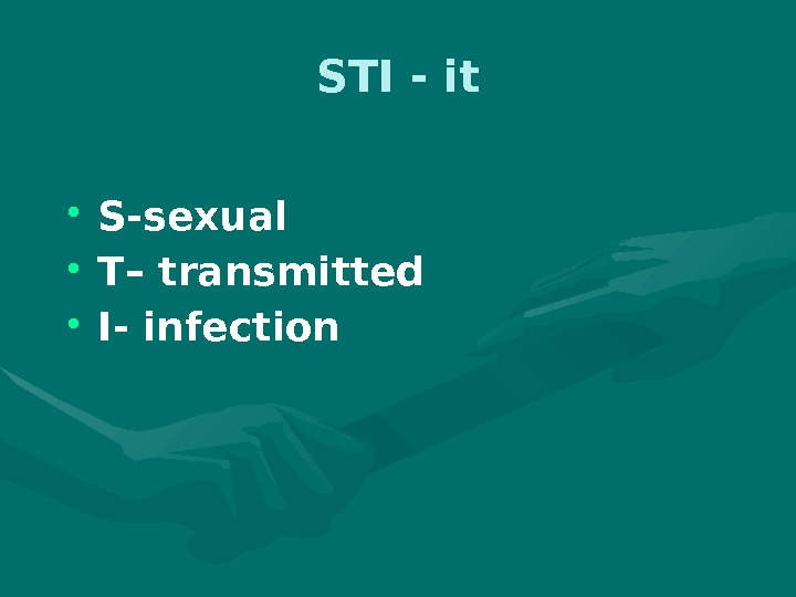 STI - it • S-sexual • T– transmitted • I- infection