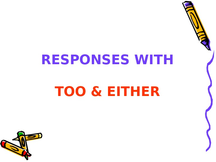 RESPONSES WITH TOO & EITHER