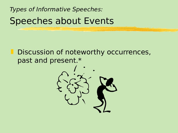 Types of Informative Speeches: Speeches about Events Discussion of noteworthy occurrences,  past and present. *