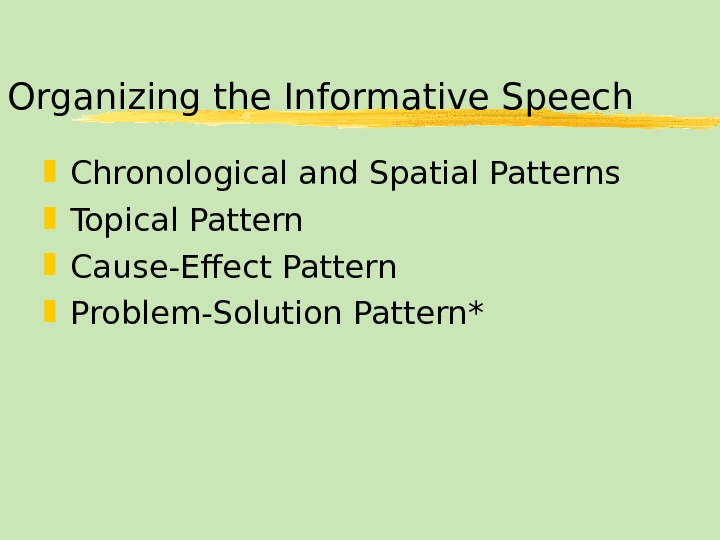 Organizing the Informative Speech Chronological and Spatial Patterns Topical Pattern Cause-Effect Pattern Problem-Solution Pattern*