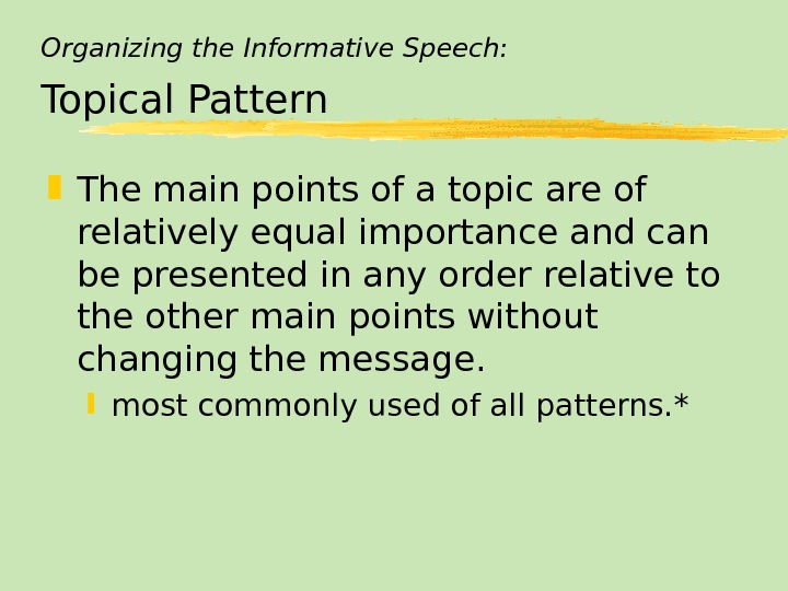 Organizing the Informative Speech: Topical Pattern The main points of a topic are of relatively equal
