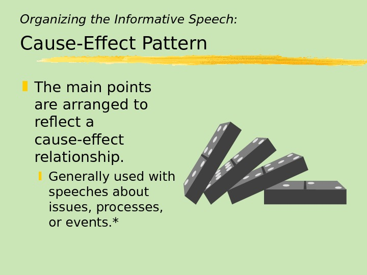 Organizing the Informative Speech: Cause-Effect Pattern The main points are arranged to reflect a cause-effect relationship.