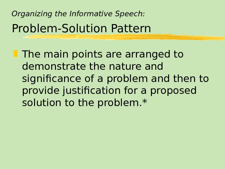 Organizing the Informative Speech: Problem-Solution Pattern The main points are arranged to demonstrate the nature and