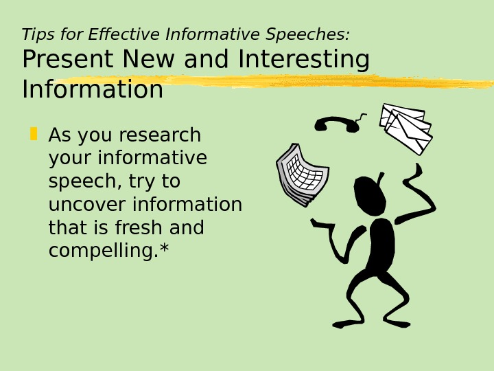 Tips for Effective Informative Speeches: Present New and Interesting Information As you research your informative speech,