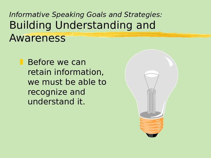 Informative Speaking Goals and Strategies: Building Understanding and Awareness Before we can retain information,  we