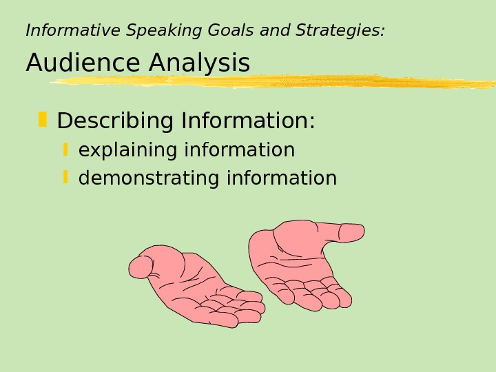 Informative Speaking Goals and Strategies: Audience Analysis Describing Information:  explaining information demonstrating information