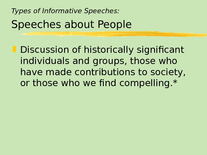 Types of Informative Speeches: Speeches about People Discussion of historically significant individuals and groups, those who