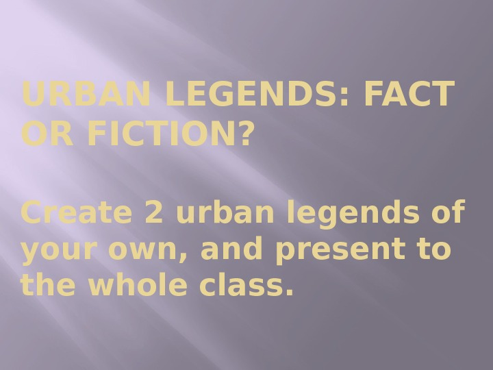 URBAN LEGENDS: FACT OR FICTION?  Create 2 urban legends of your own, and present to