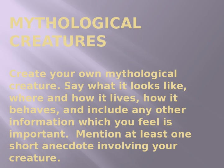 MYTHOLOGICAL CREATURES Create your own mythological creature. Say what it looks like,  where and how