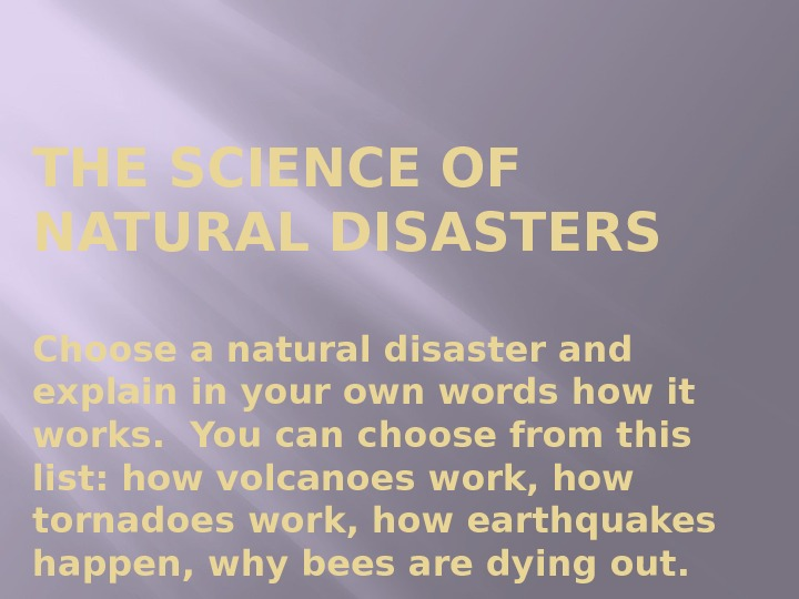 THE SCIENCE OF NATURAL DISASTERS Choose a natural disaster and explain in your own words how