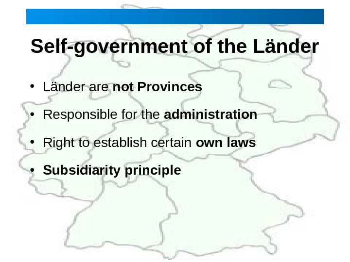 Self-government of the Länder • Länder are not Provinces • Responsible for the administration • Right
