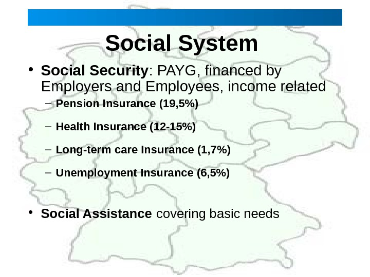 Social System  • Social Security : PAYG, financed by Employers and Employees, income related –
