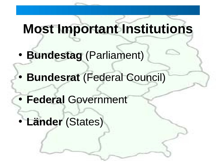 Most Important Institutions • Bundestag (Parliament) • Bundesrat (Federal Council)  • Federal Government  •