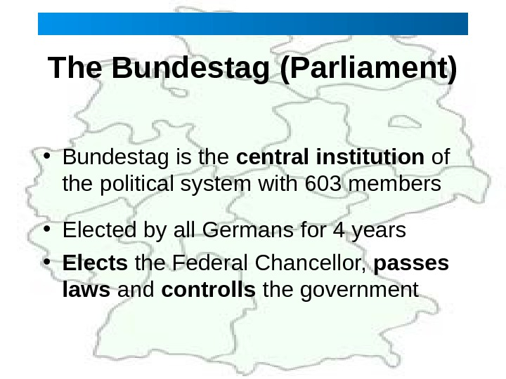 The Bundestag (Parliament) • Bundestag is the central institution of the political system with 603 members