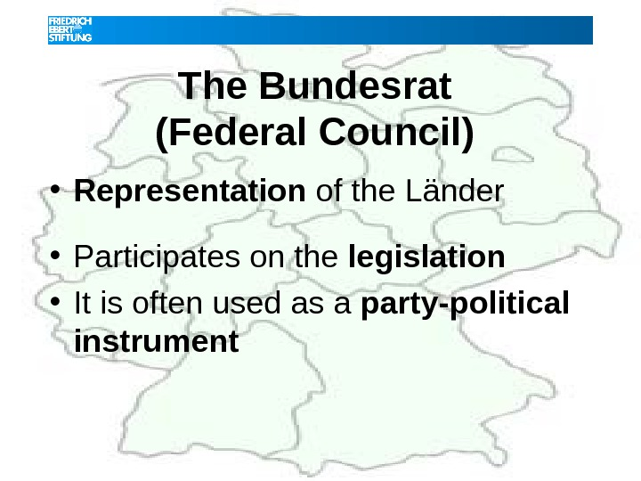 The Bundesrat (Federal Council)  • Representation of the Länder  • Participates on the legislation