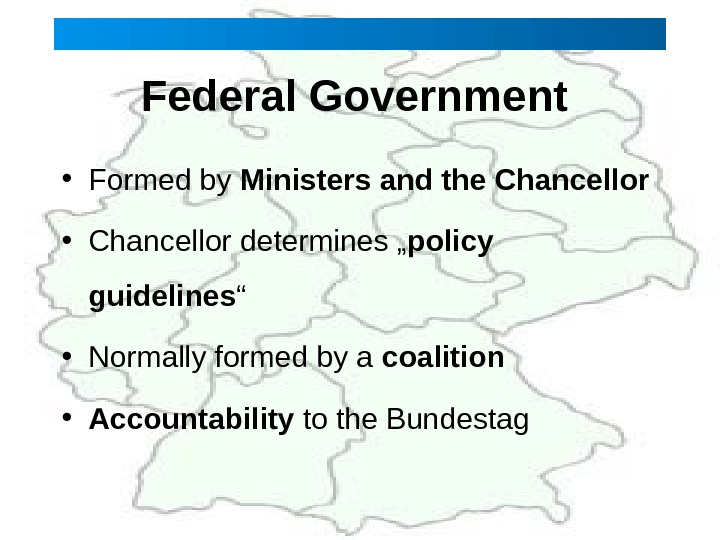 "Federal Government  • Formed by Ministers and the Chancellor • Chancellor determines "" policy guidelines"