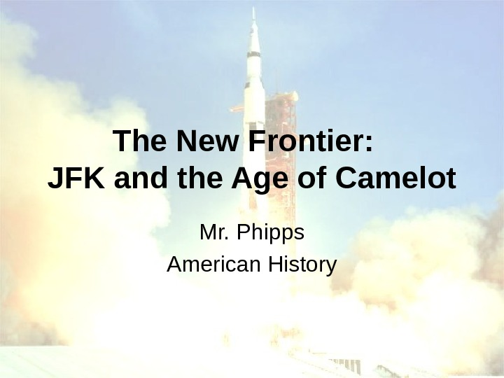 The New Frontier:  JFK and the Age of Camelot Mr. Phipps American History