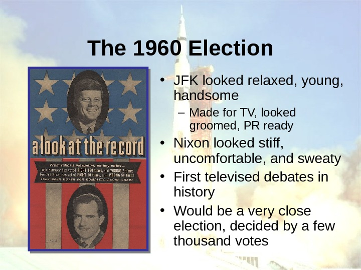 The 1960 Election • JFK looked relaxed, young,  handsome – Made for TV,
