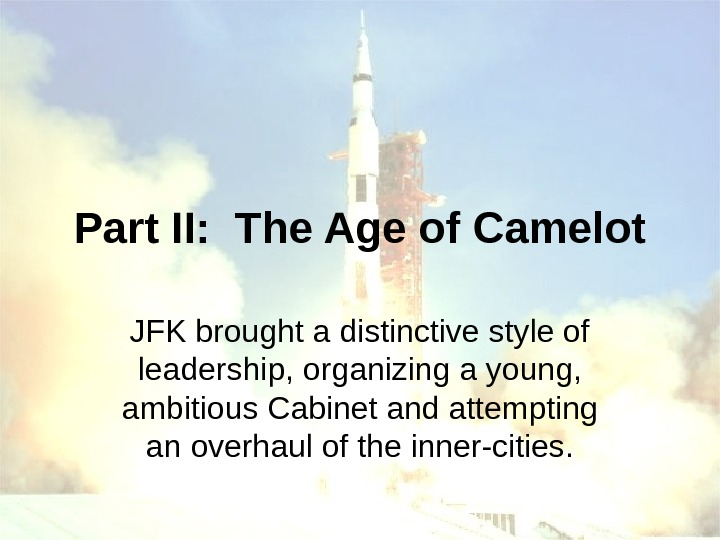 Part II:  The Age of Camelot JFK brought a distinctive style of leadership,