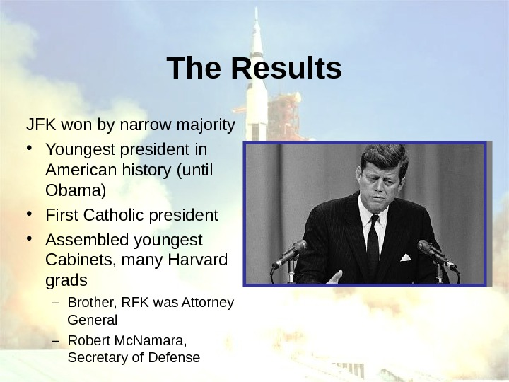 The Results JFK won by narrow majority • Youngest president in American history (until