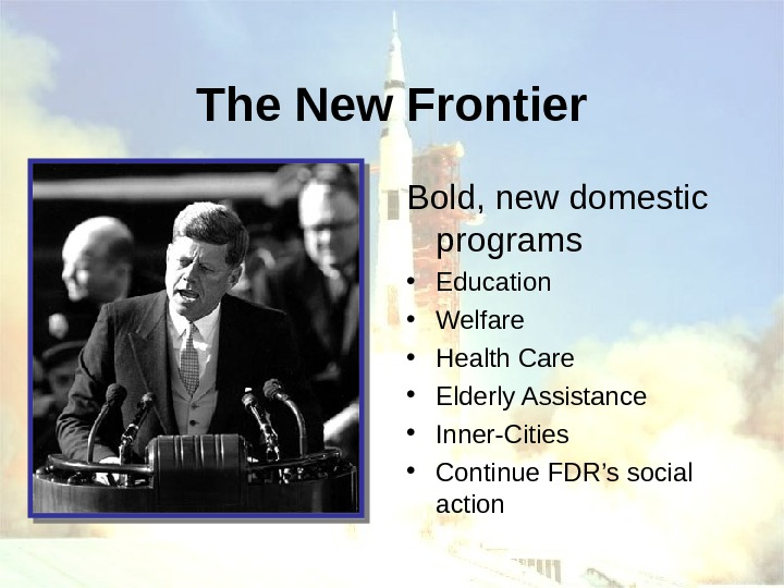 The New Frontier Bold, new domestic programs • Education • Welfare • Health Care