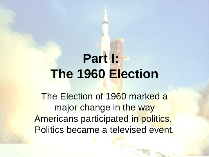 Part I:  The 1960 Election The Election of 1960 marked a major change