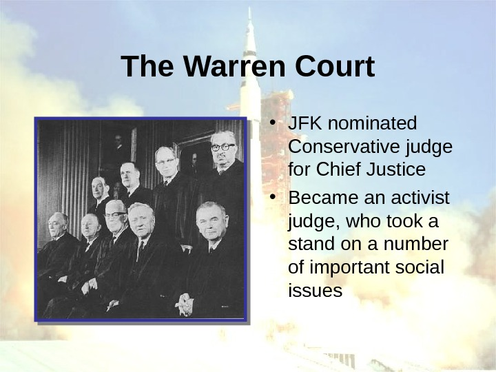 The Warren Court • JFK nominated Conservative judge for Chief Justice • Became an