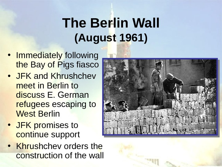 The Berlin Wall (August 1961) • Immediately following the Bay of Pigs fiasco •