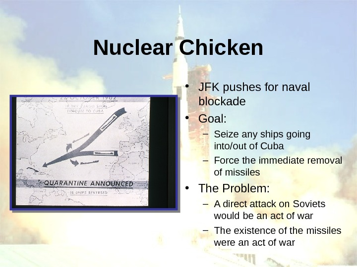 Nuclear Chicken • JFK pushes for naval blockade • Goal: – Seize any ships