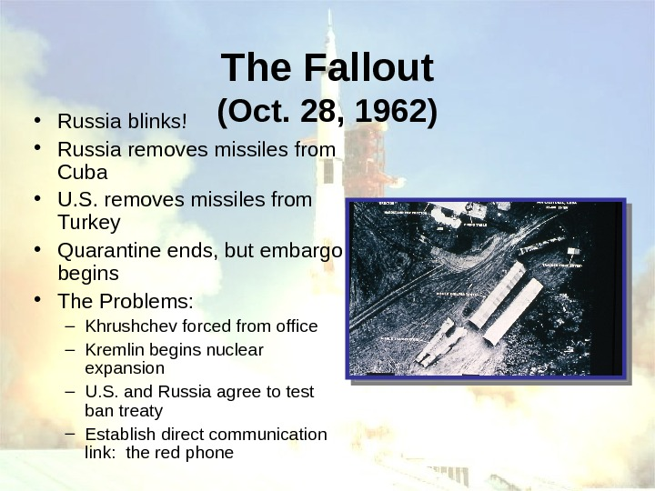 The Fallout (Oct. 28, 1962) • Russia blinks! • Russia removes missiles from Cuba