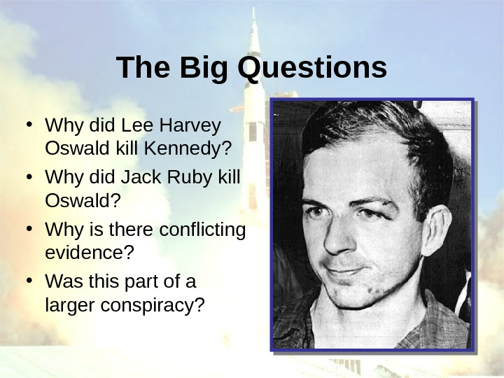 The Big Questions • Why did Lee Harvey Oswald kill Kennedy?  • Why