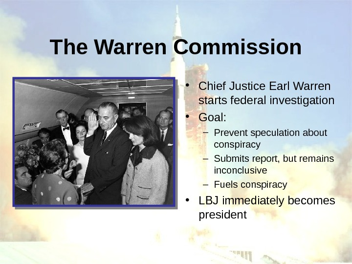 The Warren Commission • Chief Justice Earl Warren starts federal investigation • Goal: –